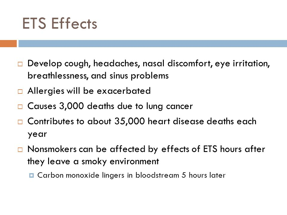 ETS Effects Develop cough, headaches, nasal discomfort, eye irritation, breathlessness, and sinus problems.