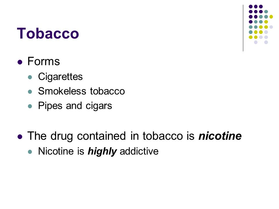 Tobacco Forms The drug contained in tobacco is nicotine Cigarettes