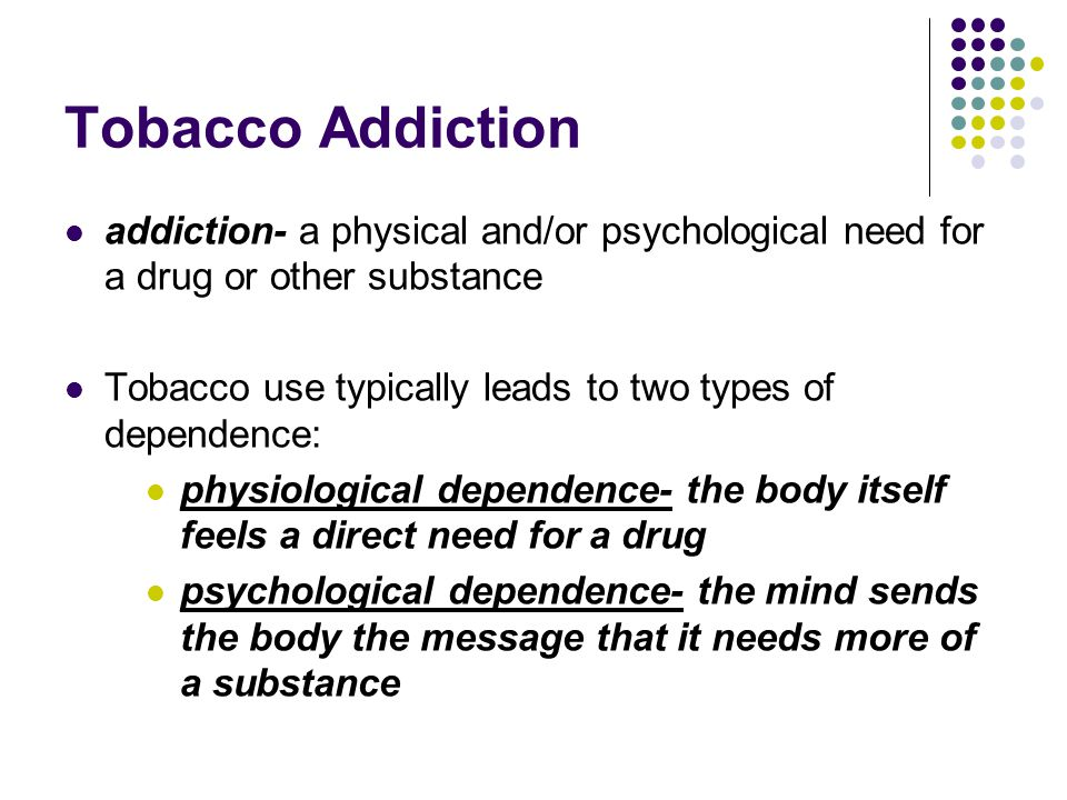Tobacco Addiction addiction- a physical and/or psychological need for a drug or other substance.