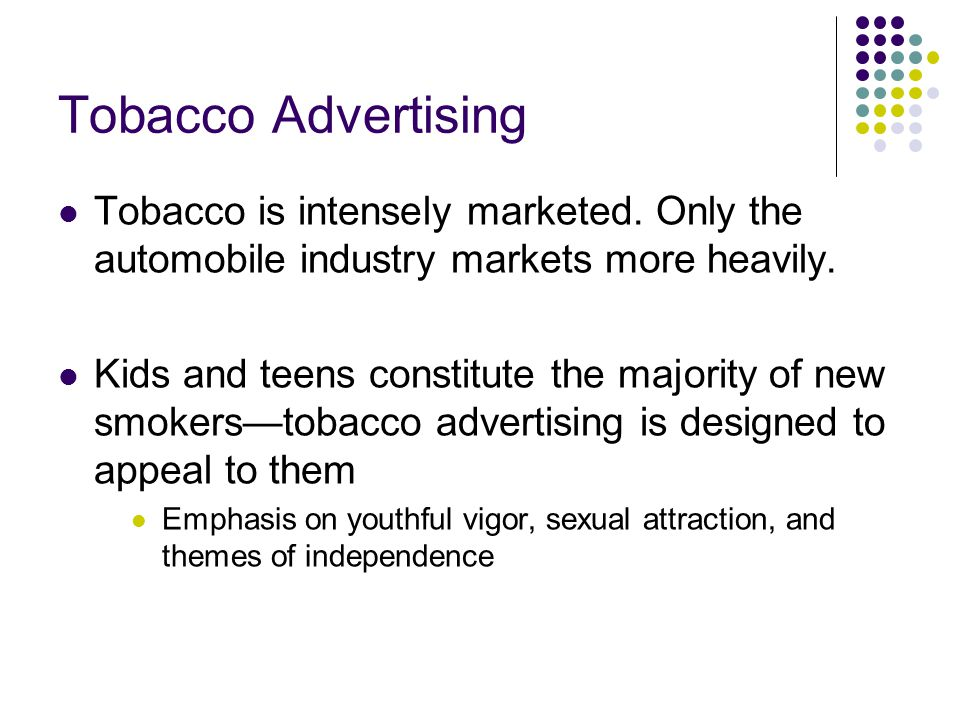Tobacco Advertising Tobacco is intensely marketed. Only the automobile industry markets more heavily.
