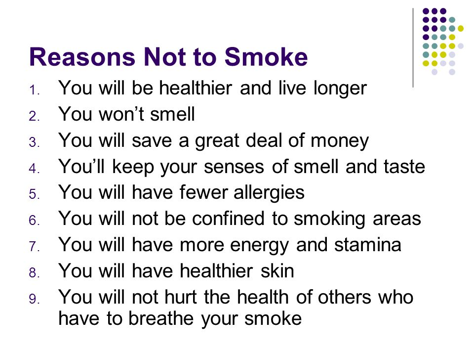 Reasons Not to Smoke You will be healthier and live longer