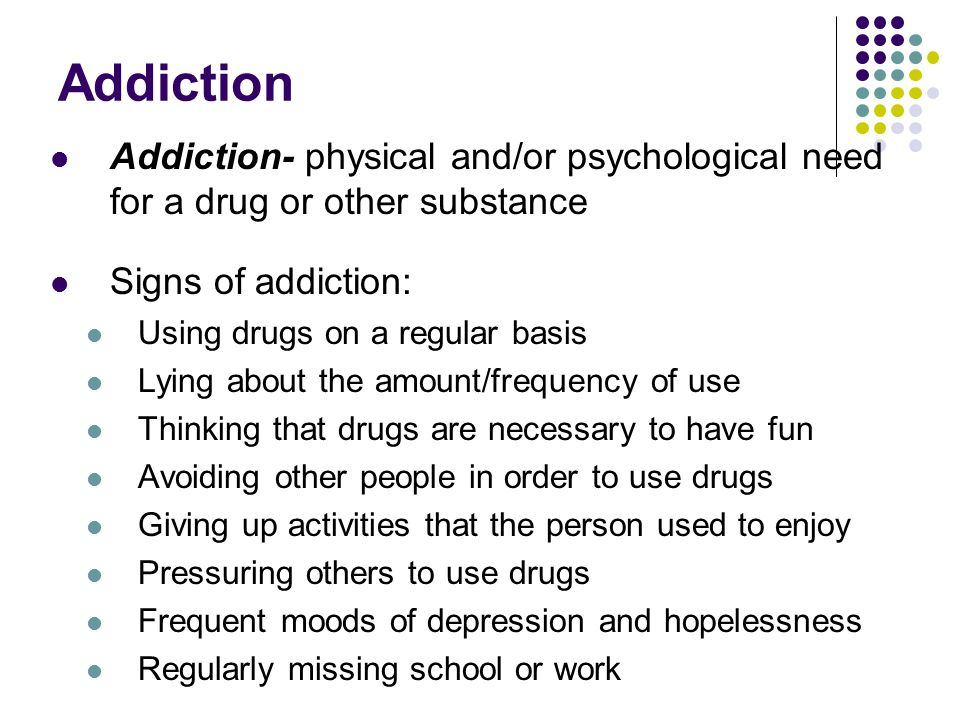 Addiction Addiction- physical and/or psychological need for a drug or other substance. Signs of addiction:
