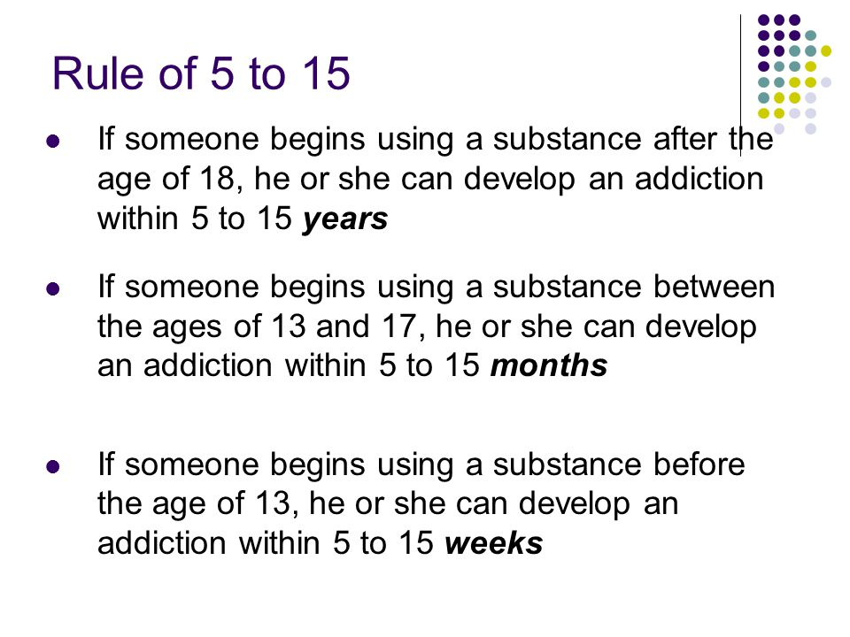 Rule of 5 to 15 If someone begins using a substance after the age of 18, he or she can develop an addiction within 5 to 15 years.