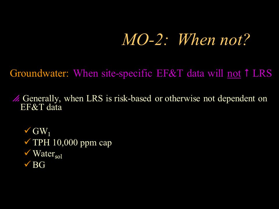 MO-2: When not Groundwater: When site-specific EF&T data will not  LRS. Generally, when LRS is risk-based or otherwise not dependent on EF&T data.