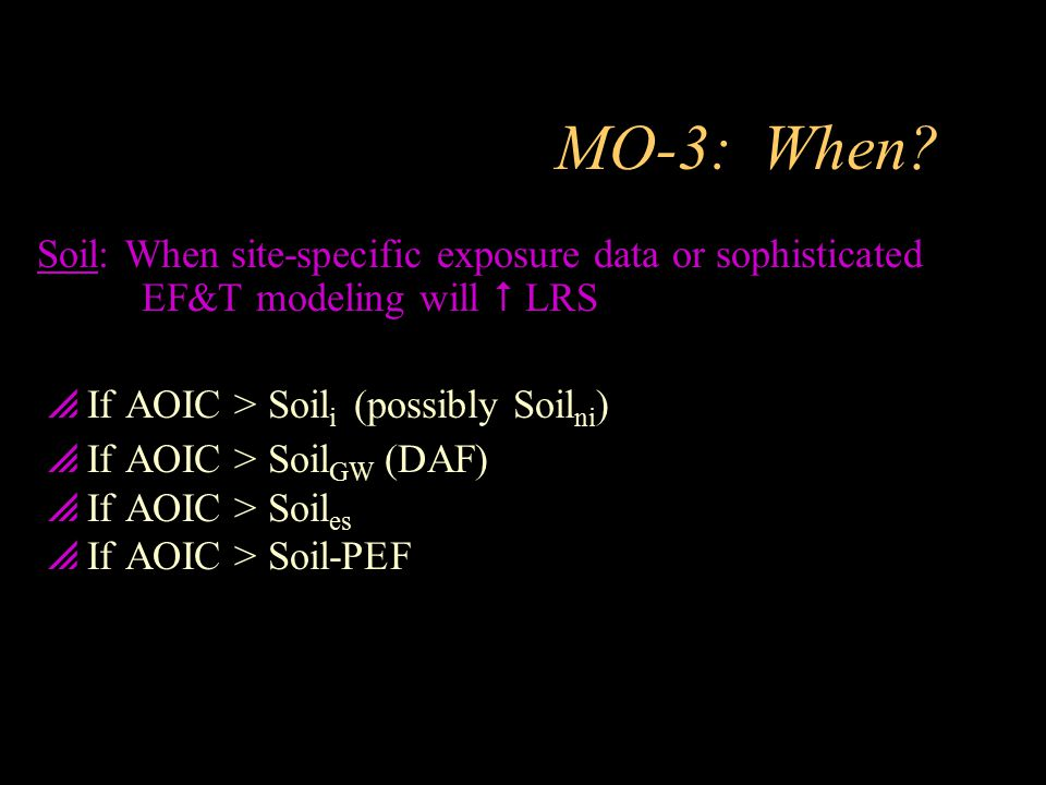 MO-3: When Soil: When site-specific exposure data or sophisticated EF&T modeling will  LRS. If AOIC > Soili (possibly Soilni)