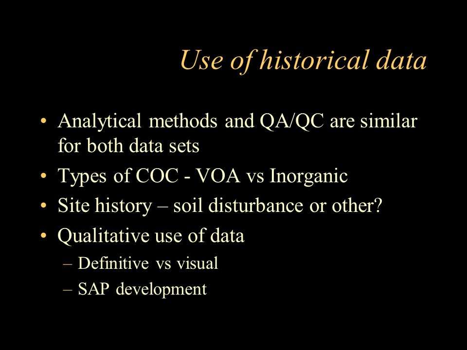 Use of historical data Analytical methods and QA/QC are similar for both data sets. Types of COC - VOA vs Inorganic.