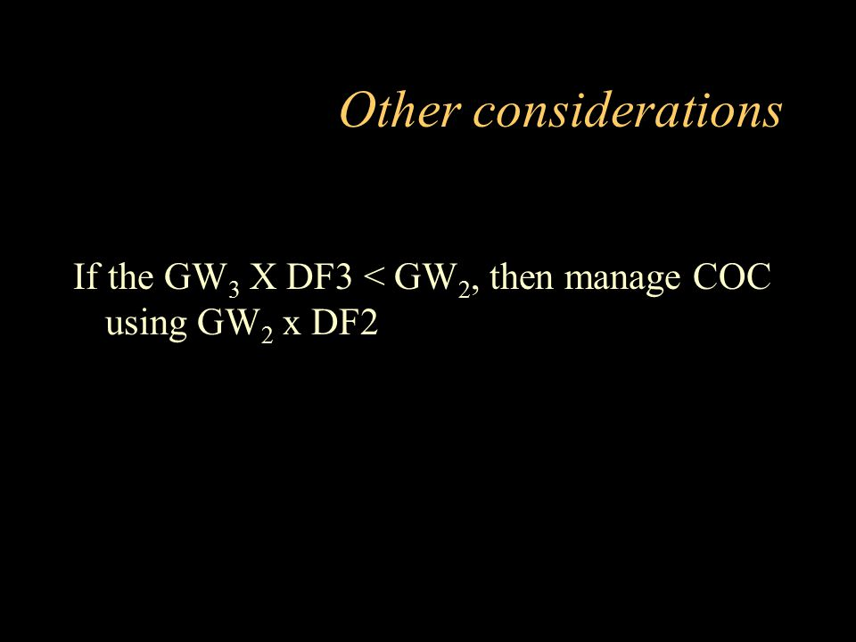 Other considerations If the GW3 X DF3 < GW2, then manage COC using GW2 x DF2