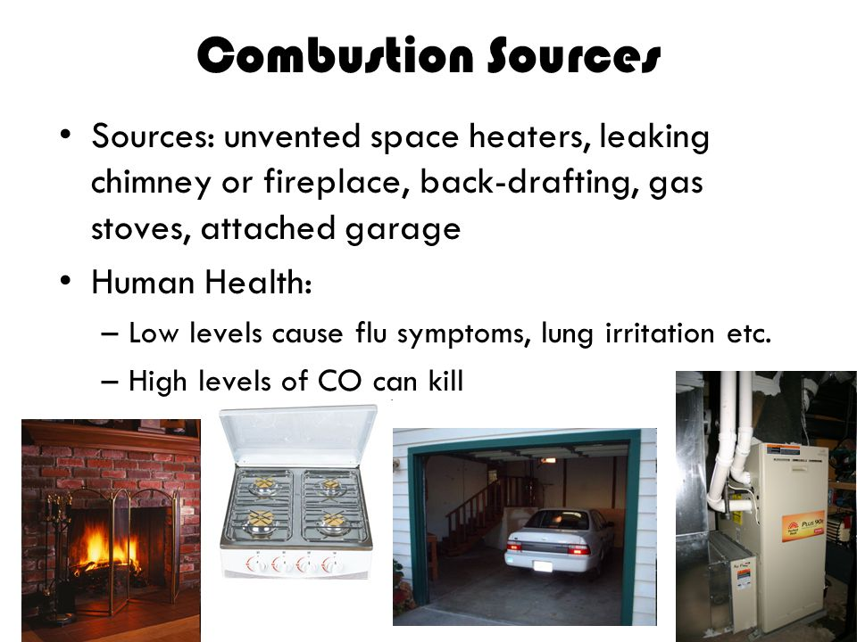 Combustion Sources Sources: unvented space heaters, leaking chimney or fireplace, back-drafting, gas stoves, attached garage.