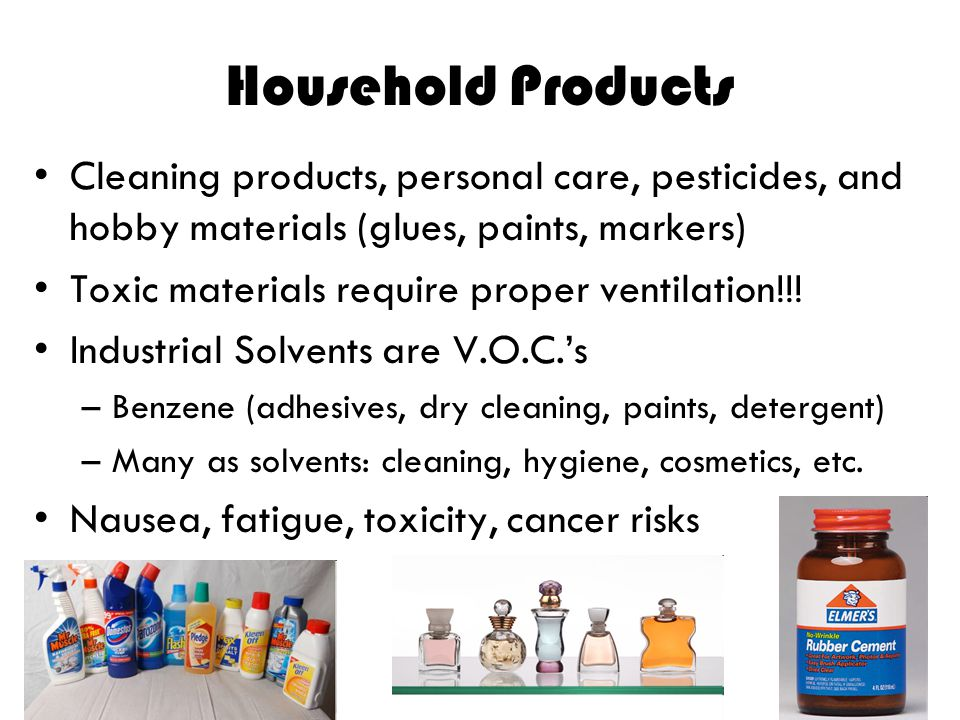 Household Products Cleaning products, personal care, pesticides, and hobby materials (glues, paints, markers)