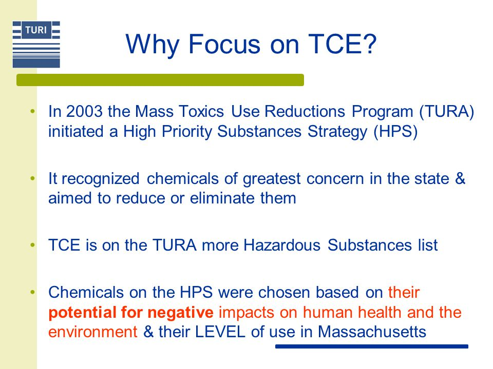 Why Focus on TCE In 2003 the Mass Toxics Use Reductions Program (TURA) initiated a High Priority Substances Strategy (HPS)