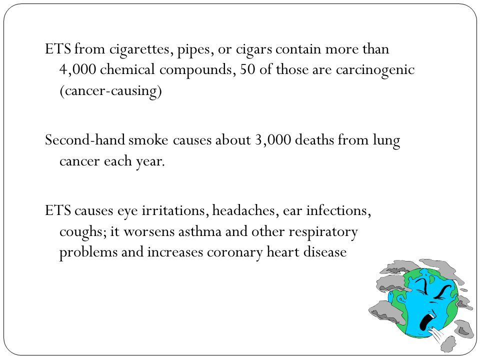 ETS from cigarettes, pipes, or cigars contain more than 4,000 chemical compounds, 50 of those are carcinogenic (cancer-causing) Second-hand smoke causes about 3,000 deaths from lung cancer each year.