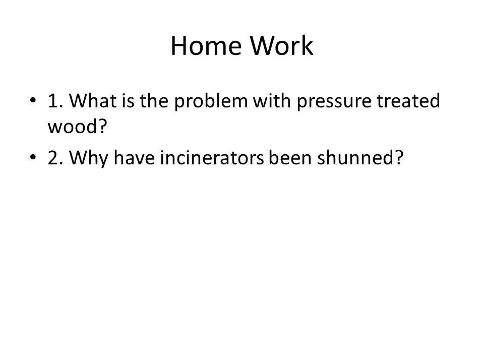Home Work 1. What is the problem with pressure treated wood