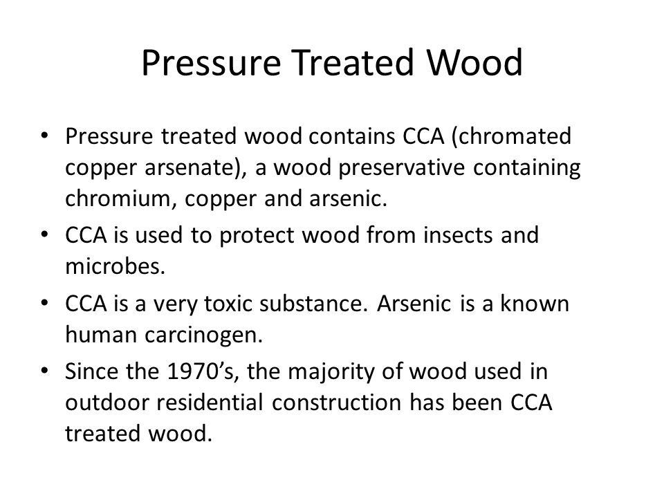 Pressure Treated Wood Pressure treated wood contains CCA (chromated copper arsenate), a wood preservative containing chromium, copper and arsenic.