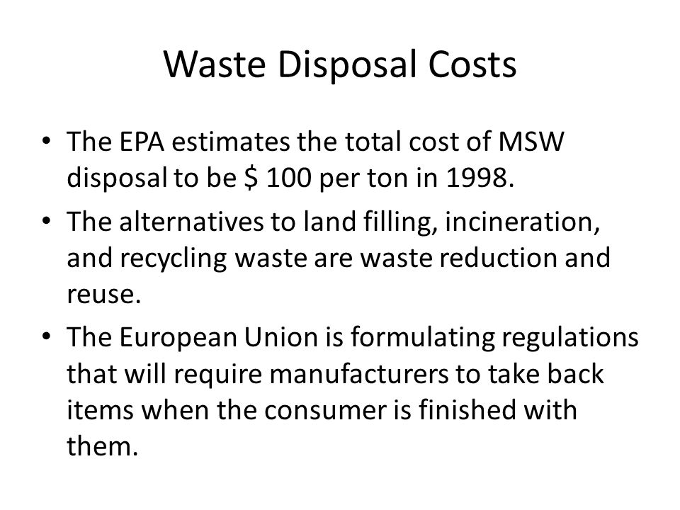 Waste Disposal Costs The EPA estimates the total cost of MSW disposal to be $ 100 per ton in 1998.