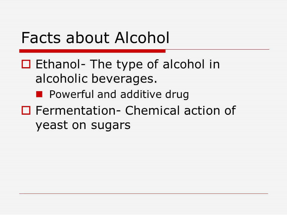 Facts about Alcohol Ethanol- The type of alcohol in alcoholic beverages. Powerful and additive drug.
