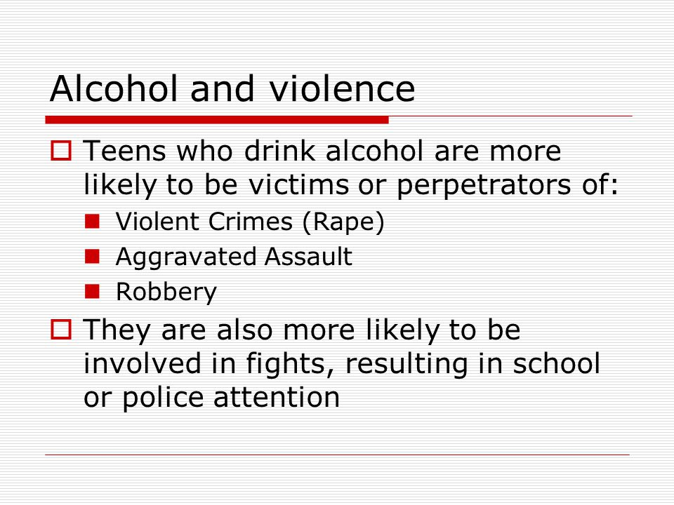 Alcohol and violence Teens who drink alcohol are more likely to be victims or perpetrators of: Violent Crimes (Rape)
