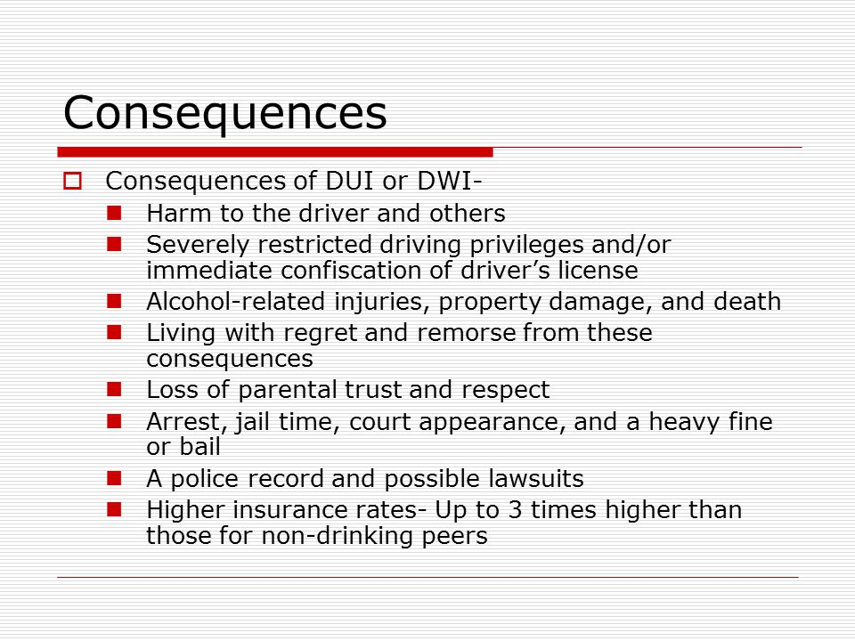 Consequences Consequences of DUI or DWI- Harm to the driver and others