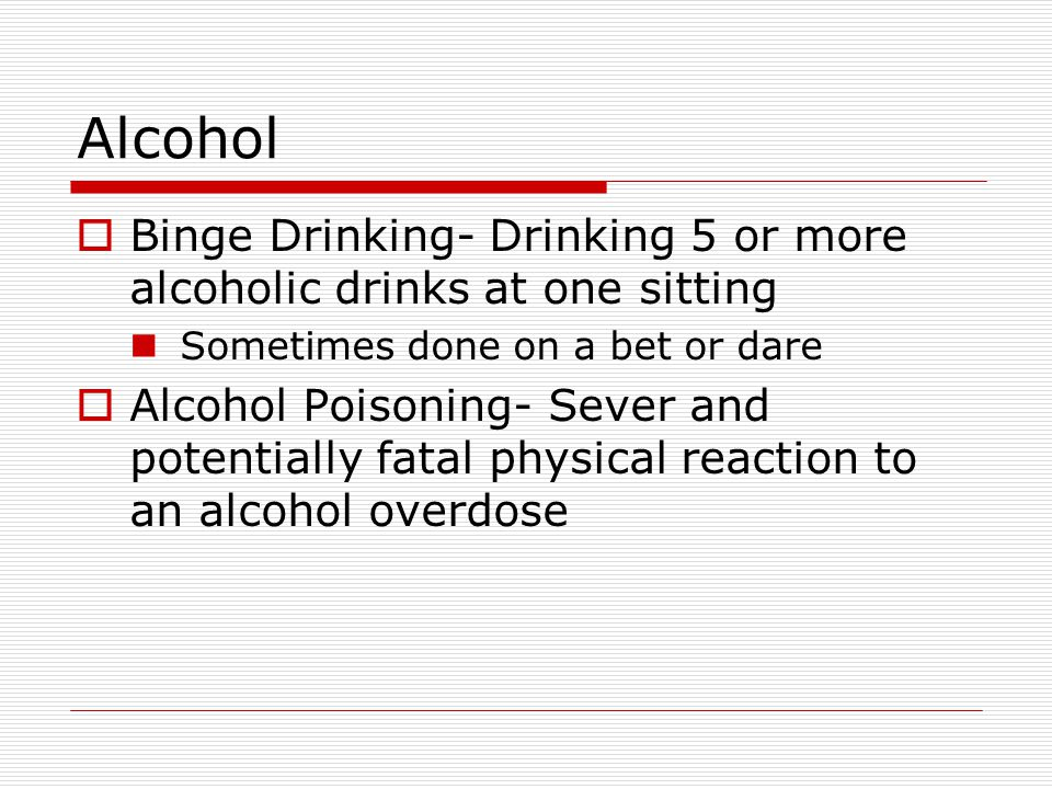 Alcohol Binge Drinking- Drinking 5 or more alcoholic drinks at one sitting. Sometimes done on a bet or dare.