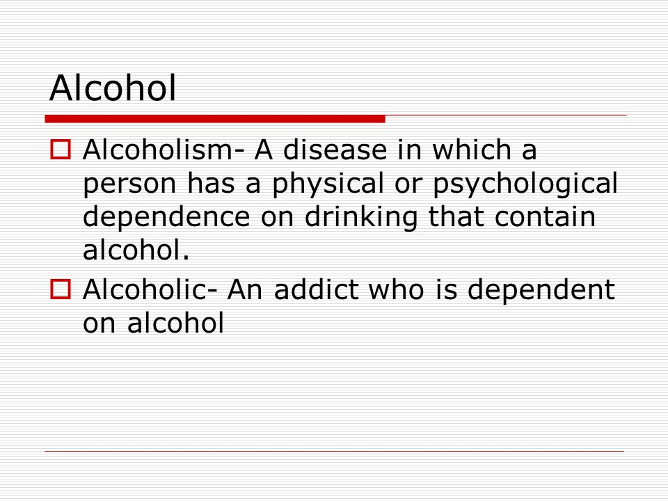 Alcohol Alcoholism- A disease in which a person has a physical or psychological dependence on drinking that contain alcohol.