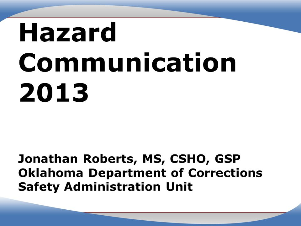 Hazard Communication 2013 Jonathan Roberts, MS, CSHO, GSP Oklahoma Department of Corrections Safety Administration Unit