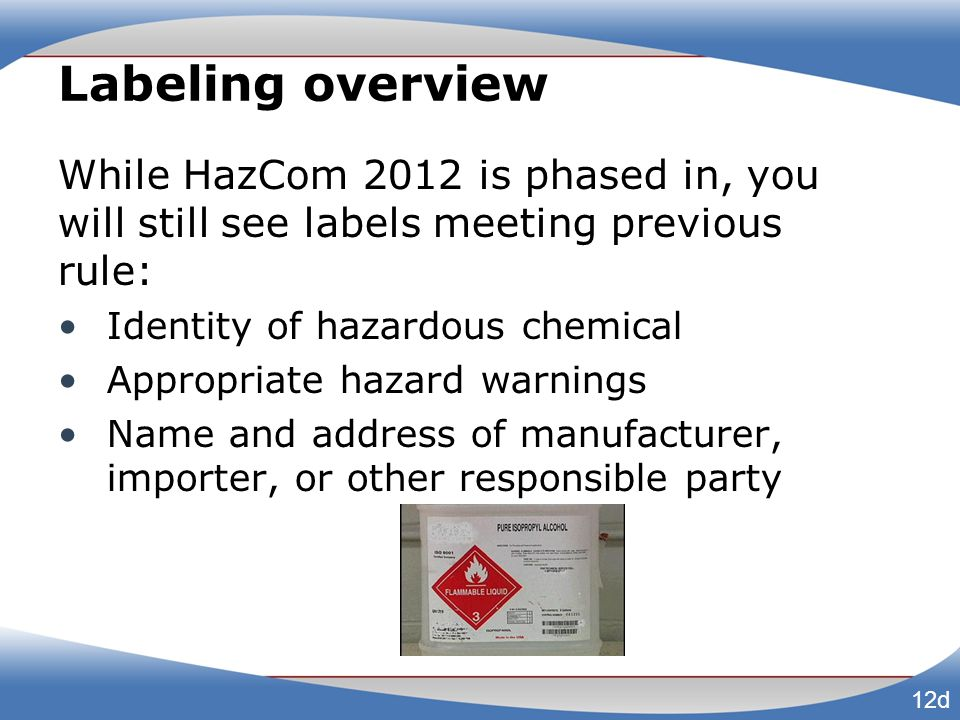 Labeling overview While HazCom 2012 is phased in, you will still see labels meeting previous rule: Identity of hazardous chemical.