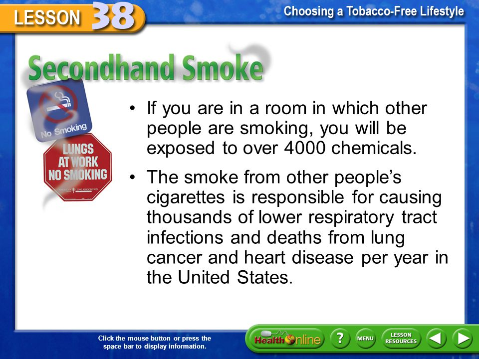 Secondhand Smoke If you are in a room in which other people are smoking, you will be exposed to over 4000 chemicals.