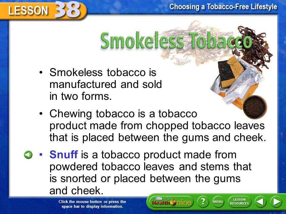 Smokeless Tobacco Smokeless tobacco is manufactured and sold in two forms.