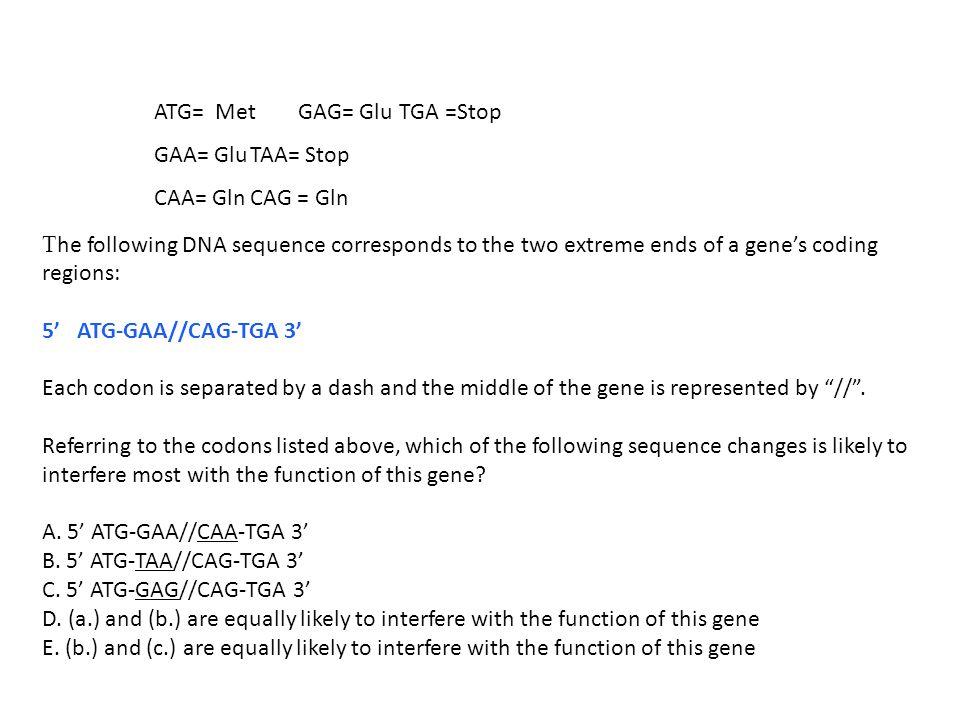 ATG= Met GAG= Glu TGA =Stop GAA= Glu TAA= Stop CAA= Gln CAG = Gln