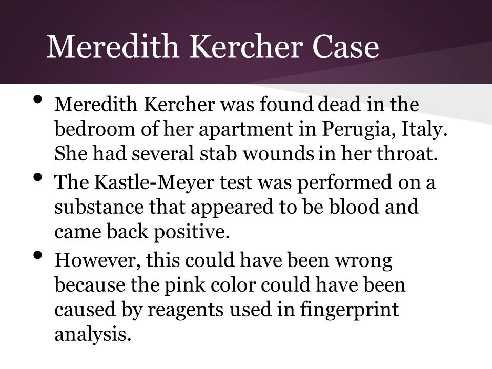 Meredith Kercher Case Meredith Kercher was found dead in the bedroom of her apartment in Perugia, Italy. She had several stab wounds in her throat.