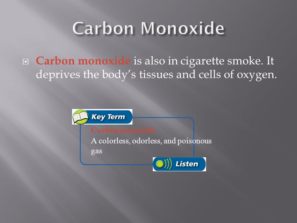 Carbon Monoxide Carbon monoxide is also in cigarette smoke. It deprives the body's tissues and cells of oxygen.