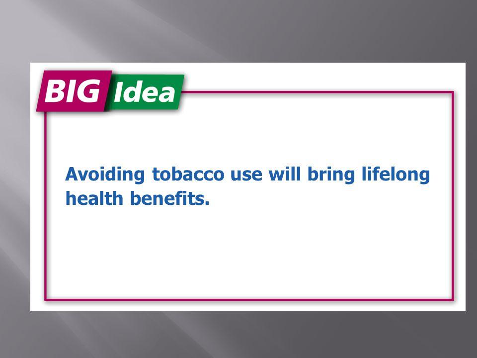 Avoiding tobacco use will bring lifelong health benefits.