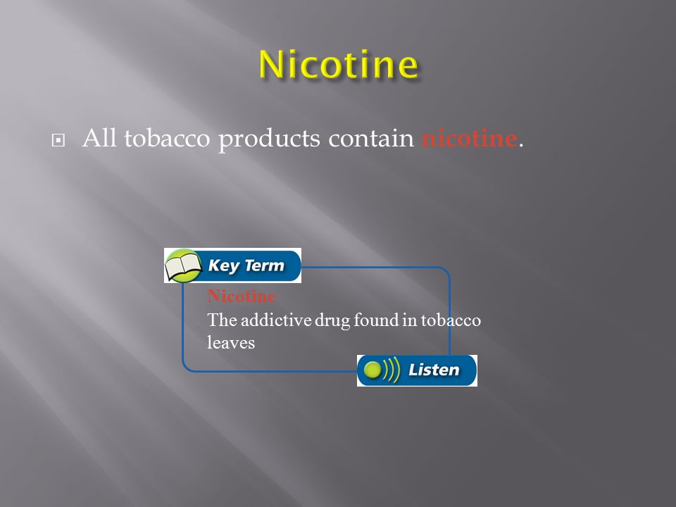 Nicotine All tobacco products contain nicotine. Nicotine