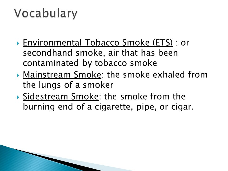 Vocabulary Environmental Tobacco Smoke (ETS) : or secondhand smoke, air that has been contaminated by tobacco smoke.