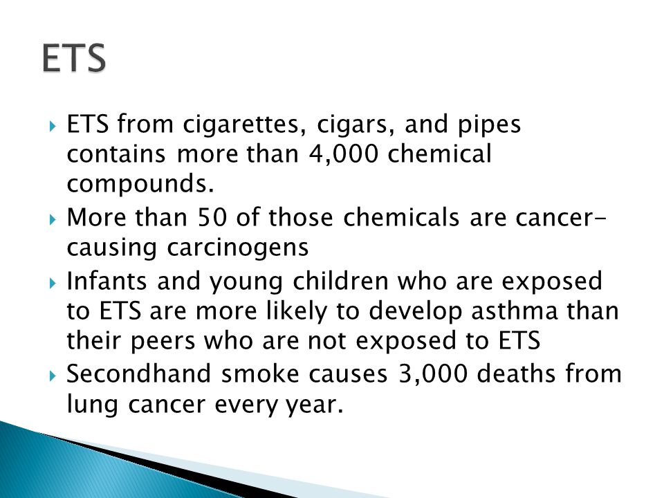 ETS ETS from cigarettes, cigars, and pipes contains more than 4,000 chemical compounds.