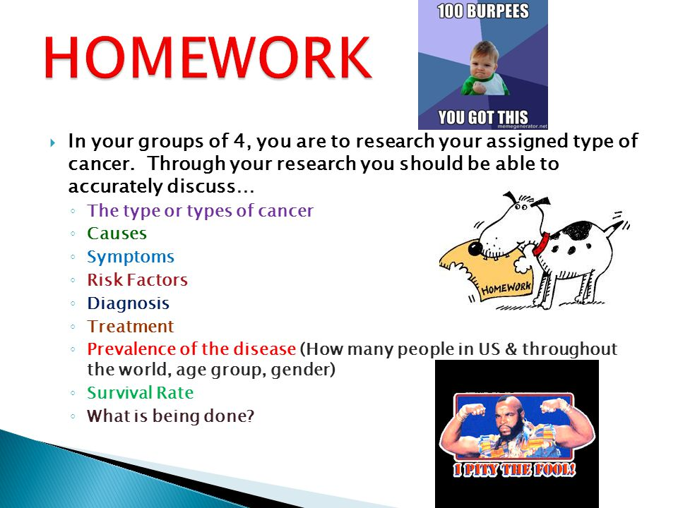 HOMEWORK In your groups of 4, you are to research your assigned type of cancer. Through your research you should be able to accurately discuss…