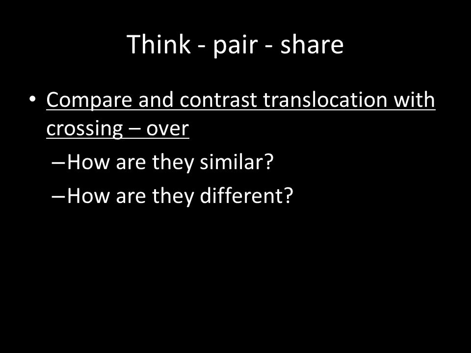 Think - pair - share Compare and contrast translocation with crossing – over. How are they similar