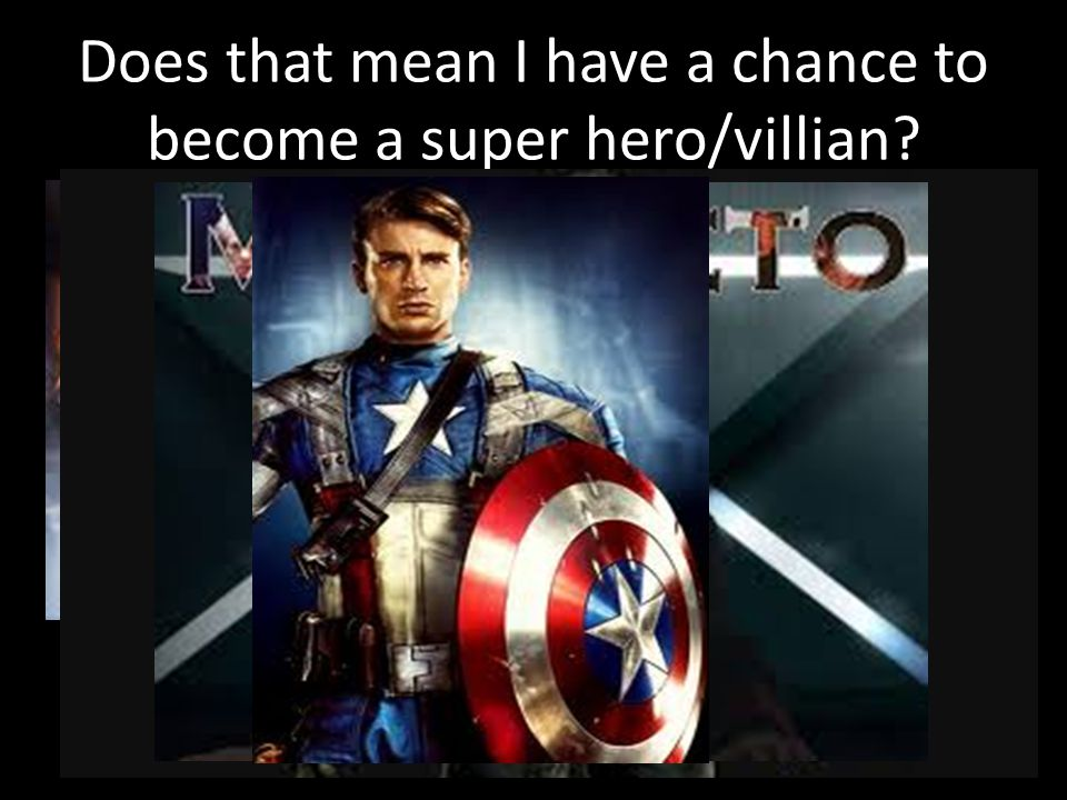 Does that mean I have a chance to become a super hero/villian