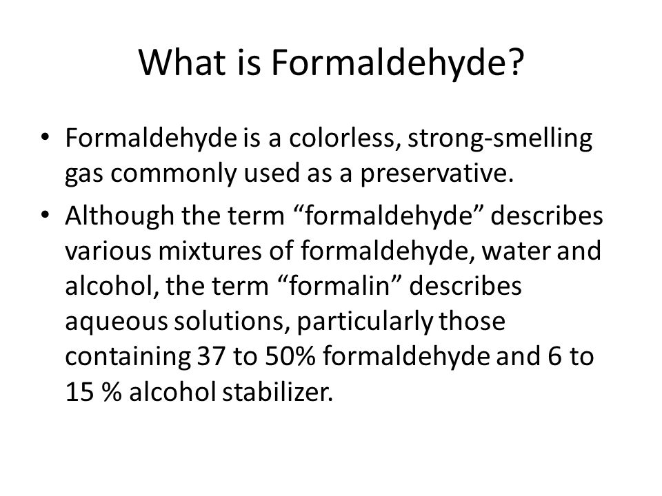 What is Formaldehyde Formaldehyde is a colorless, strong-smelling gas commonly used as a preservative.