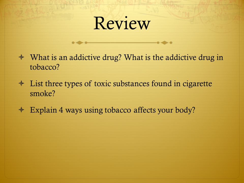 Review What is an addictive drug What is the addictive drug in tobacco List three types of toxic substances found in cigarette smoke