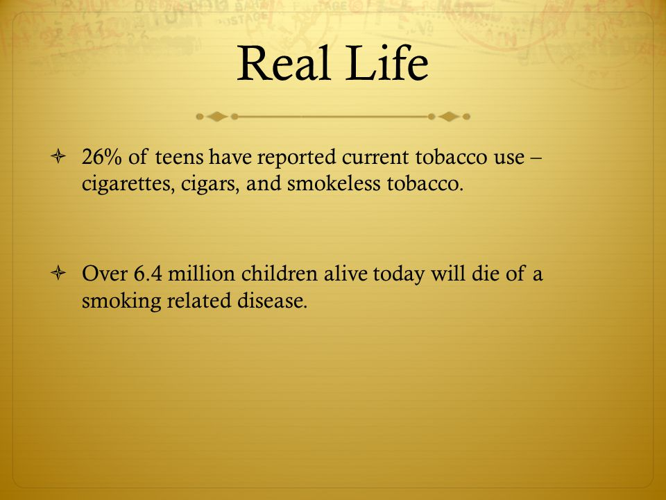 Real Life 26% of teens have reported current tobacco use – cigarettes, cigars, and smokeless tobacco.