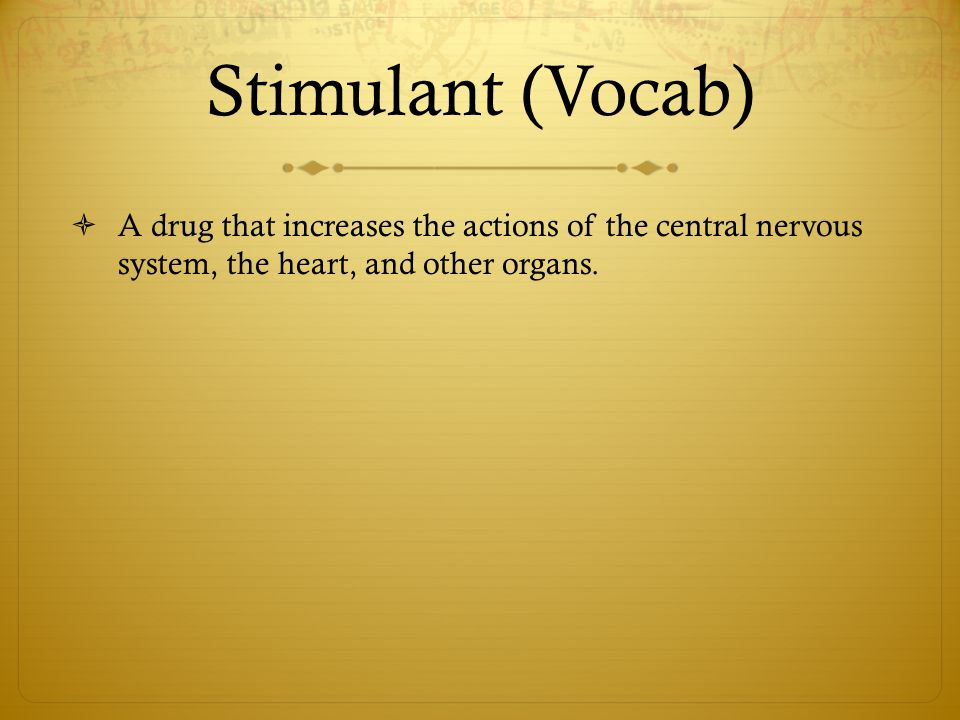 Stimulant (Vocab) A drug that increases the actions of the central nervous system, the heart, and other organs.