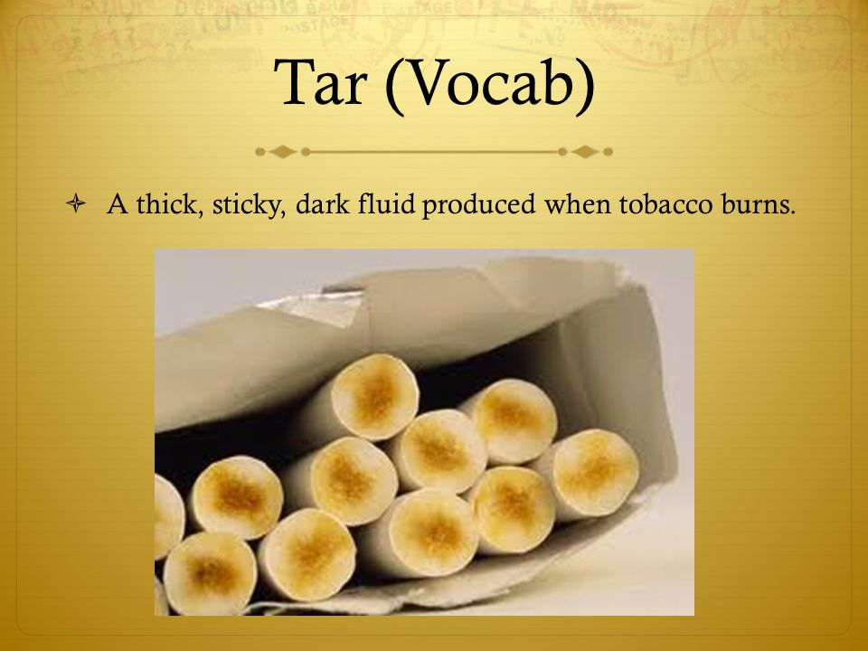 Tar (Vocab) A thick, sticky, dark fluid produced when tobacco burns.