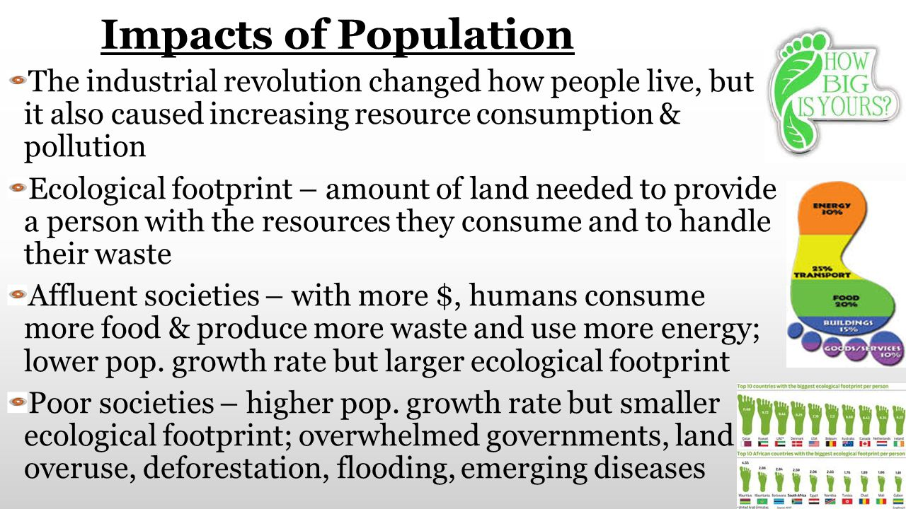 Impacts of Population The industrial revolution changed how people live, but it also caused increasing resource consumption & pollution.