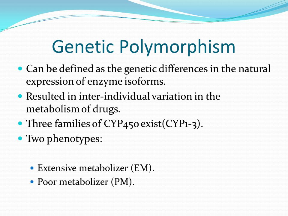 Genetic Polymorphism Can be defined as the genetic differences in the natural expression of enzyme isoforms.