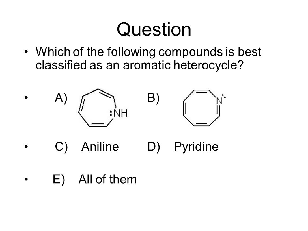 Question Which of the following compounds is best classified as an aromatic heterocycle A) B) C) Aniline D) Pyridine.
