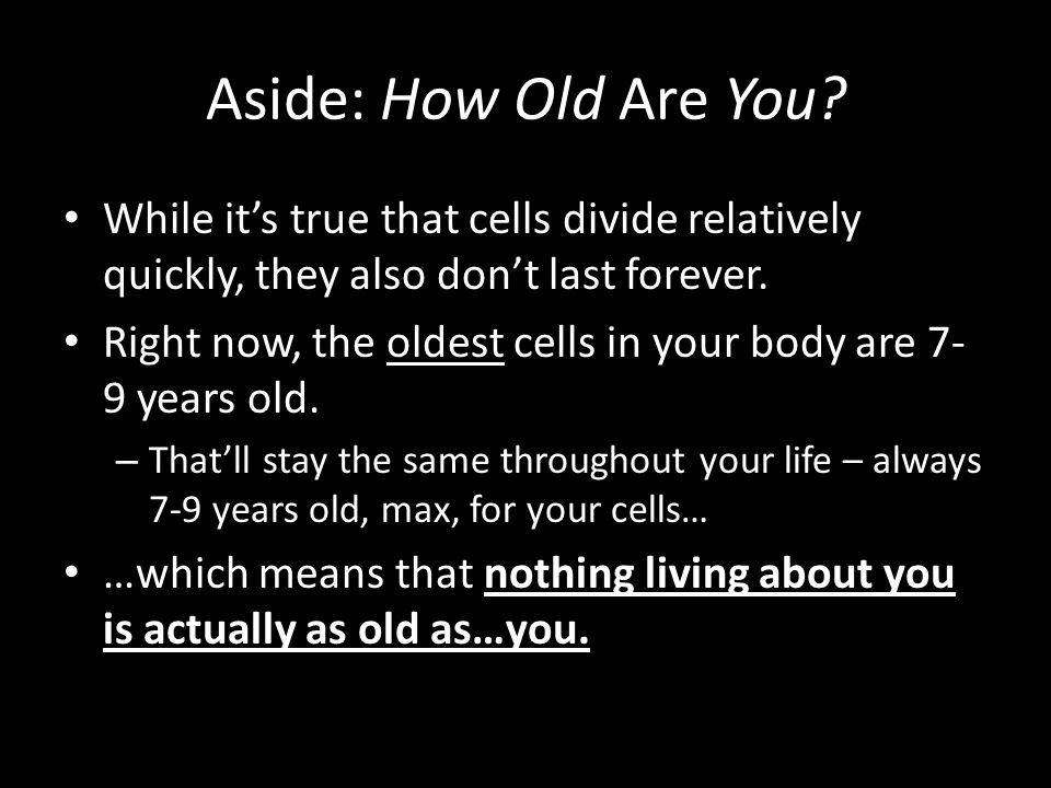 Aside: How Old Are You While it's true that cells divide relatively quickly, they also don't last forever.