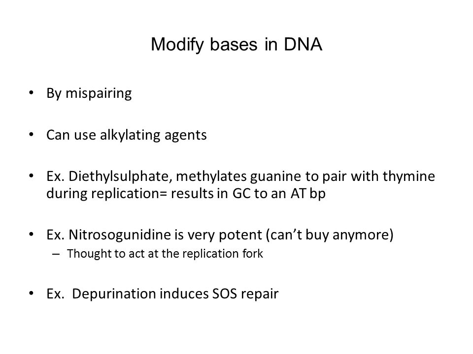 Modify bases in DNA By mispairing Can use alkylating agents