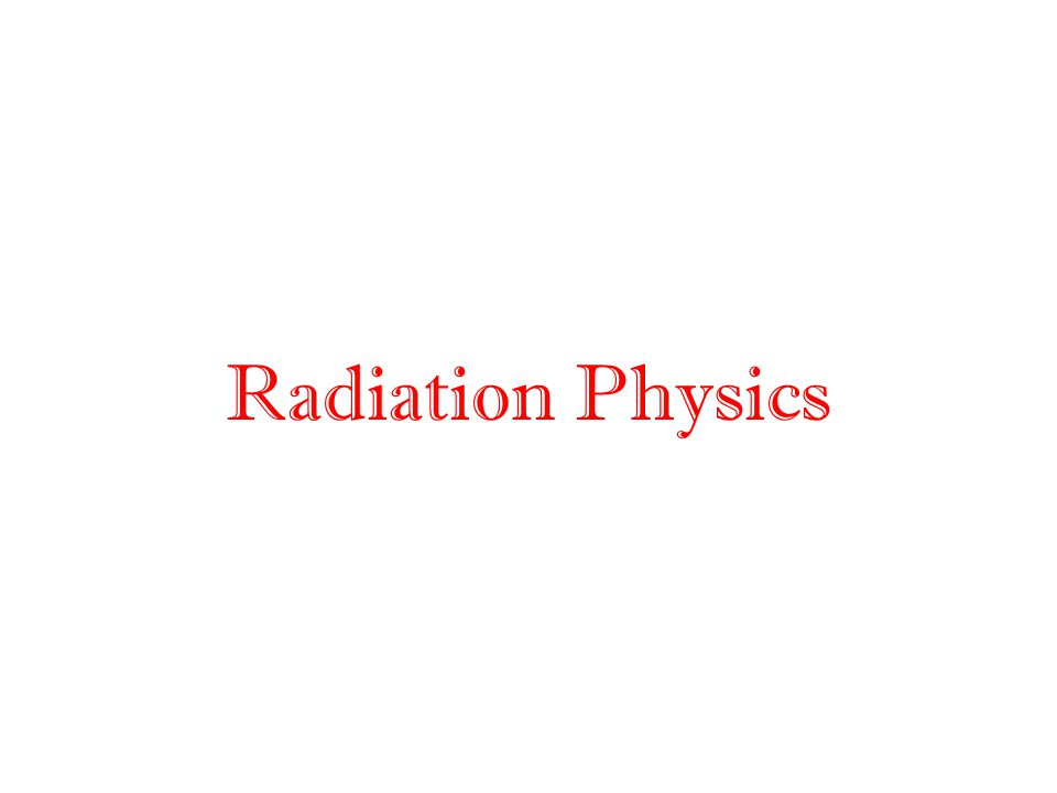 Radiation Physics Quick review of some basic radiation physics