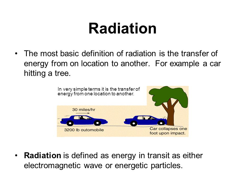 Radiation The most basic definition of radiation is the transfer of energy from on location to another. For example a car hitting a tree.