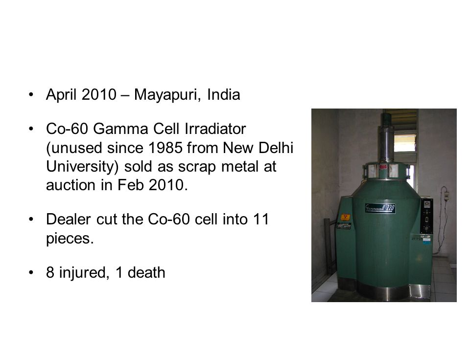 April 2010 – Mayapuri, India Co-60 Gamma Cell Irradiator (unused since 1985 from New Delhi University) sold as scrap metal at auction in Feb 2010.